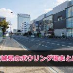 茨城県で遊べるボウリング場一覧まとめ!